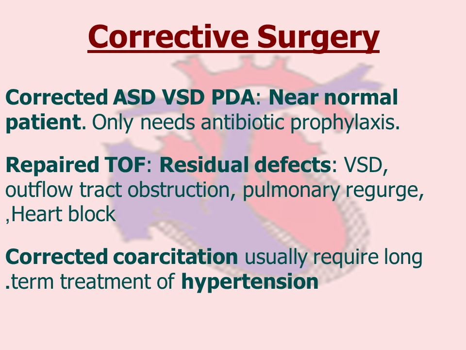 Corrective Surgery Corrected ASD VSD PDA: Near normal patient. Only needs antibiotic prophylaxis.