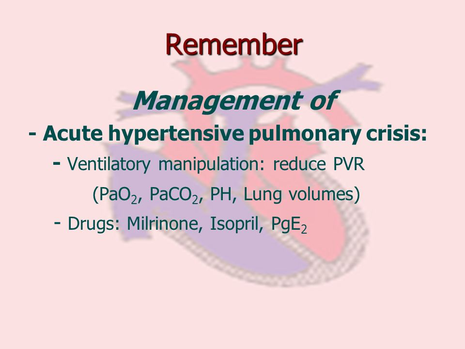 Remember Management of - Acute hypertensive pulmonary crisis:
