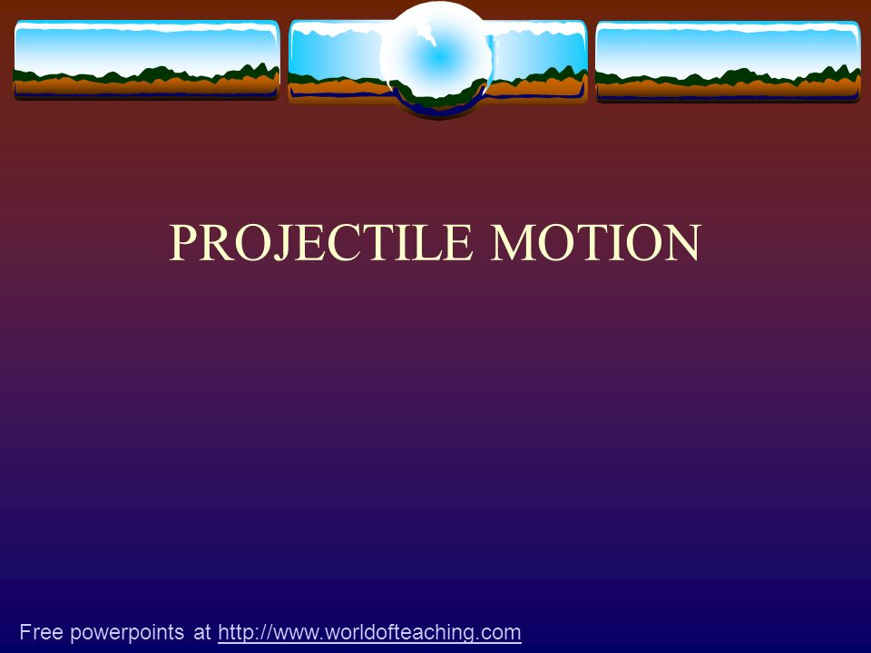 PROJECTILE MOTION Free powerpoints at http://www.worldofteaching.com