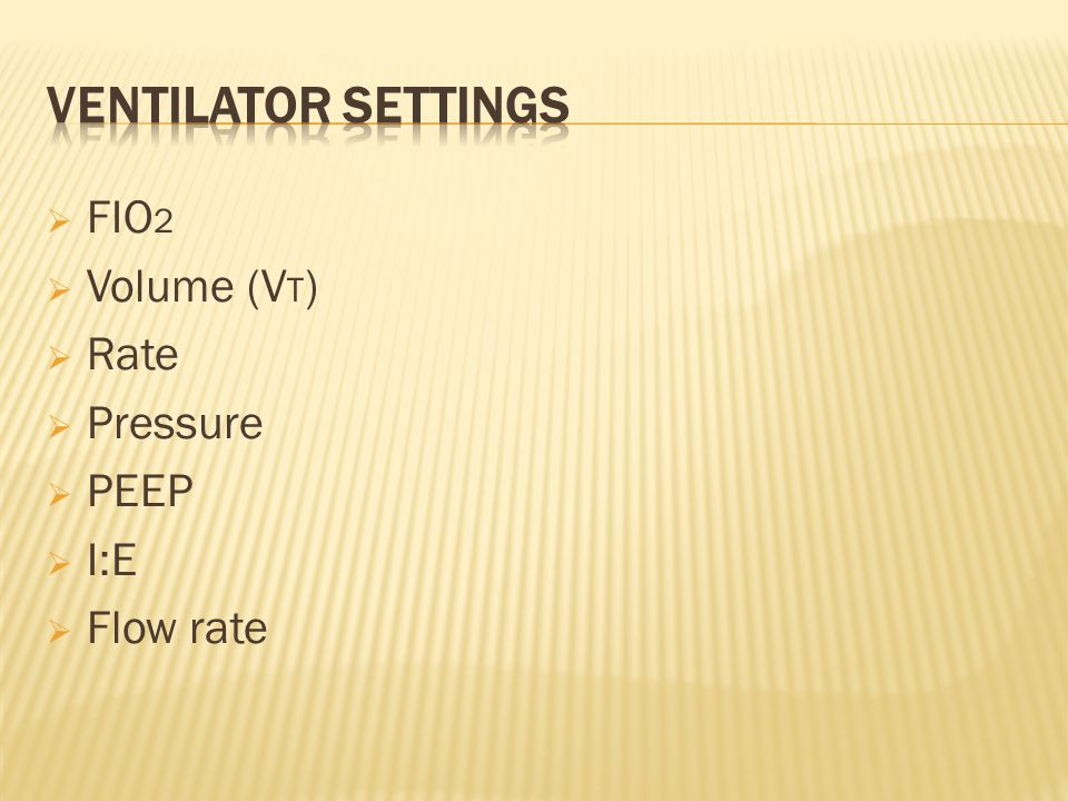 Ventilator settings FIO2 Volume (VT) Rate Pressure PEEP I:E Flow rate