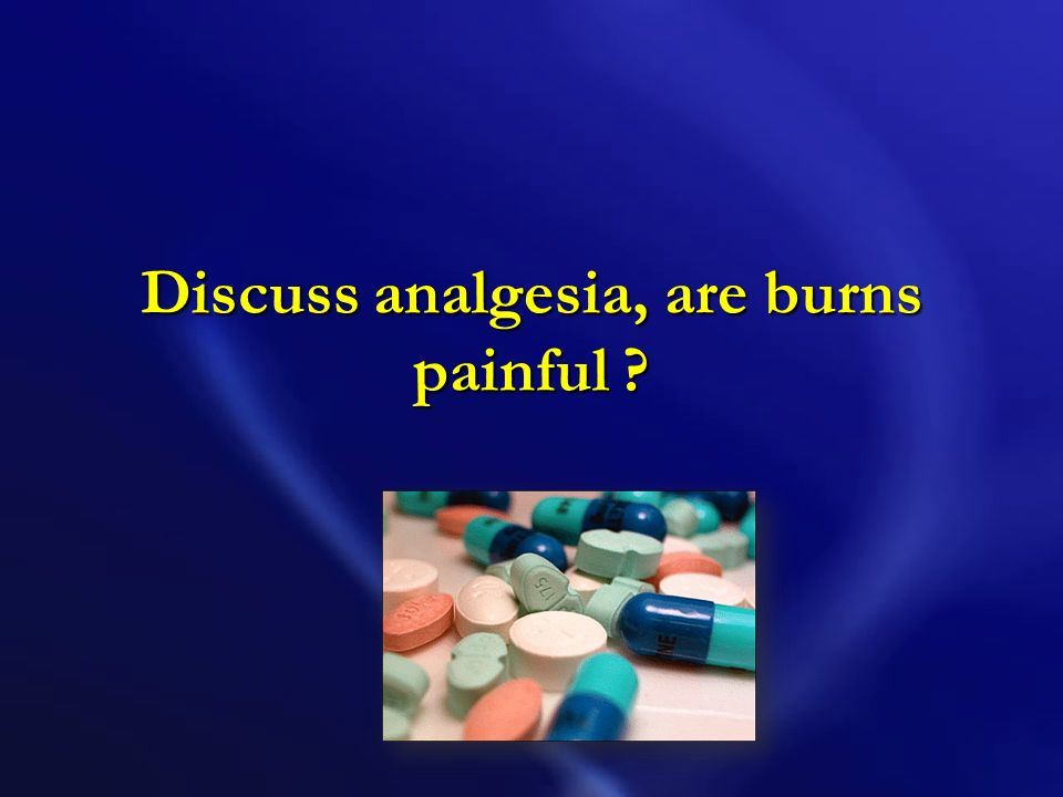 Discuss analgesia, are burns painful