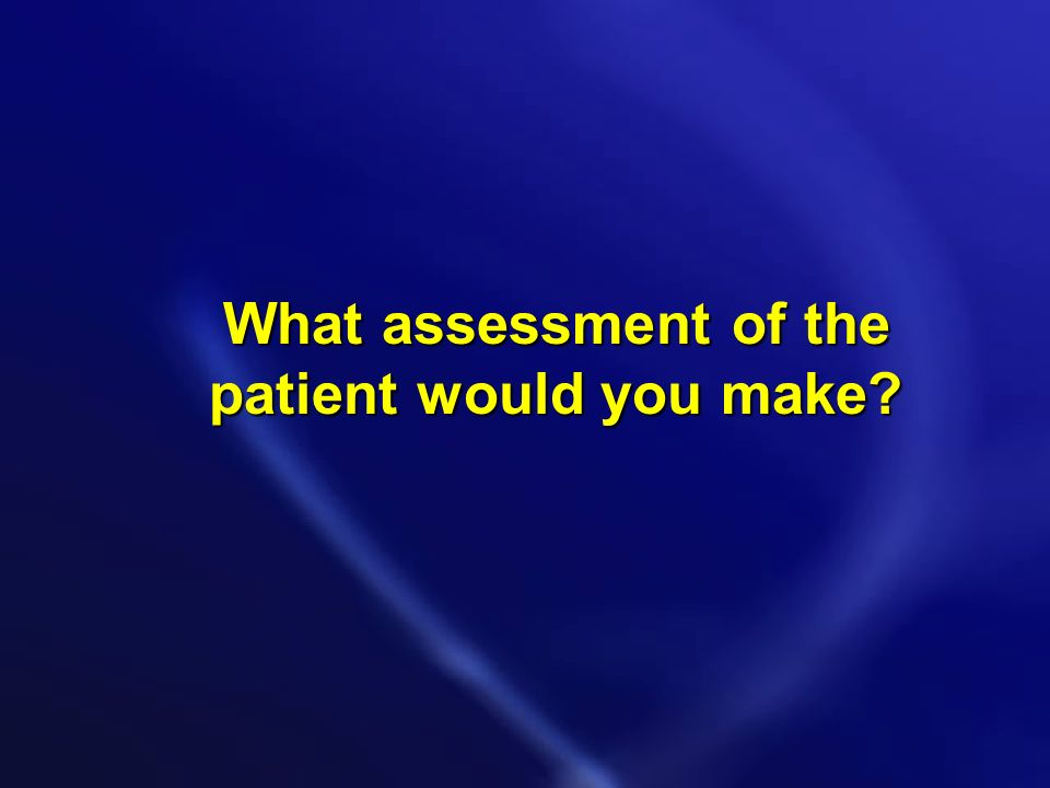 What assessment of the patient would you make