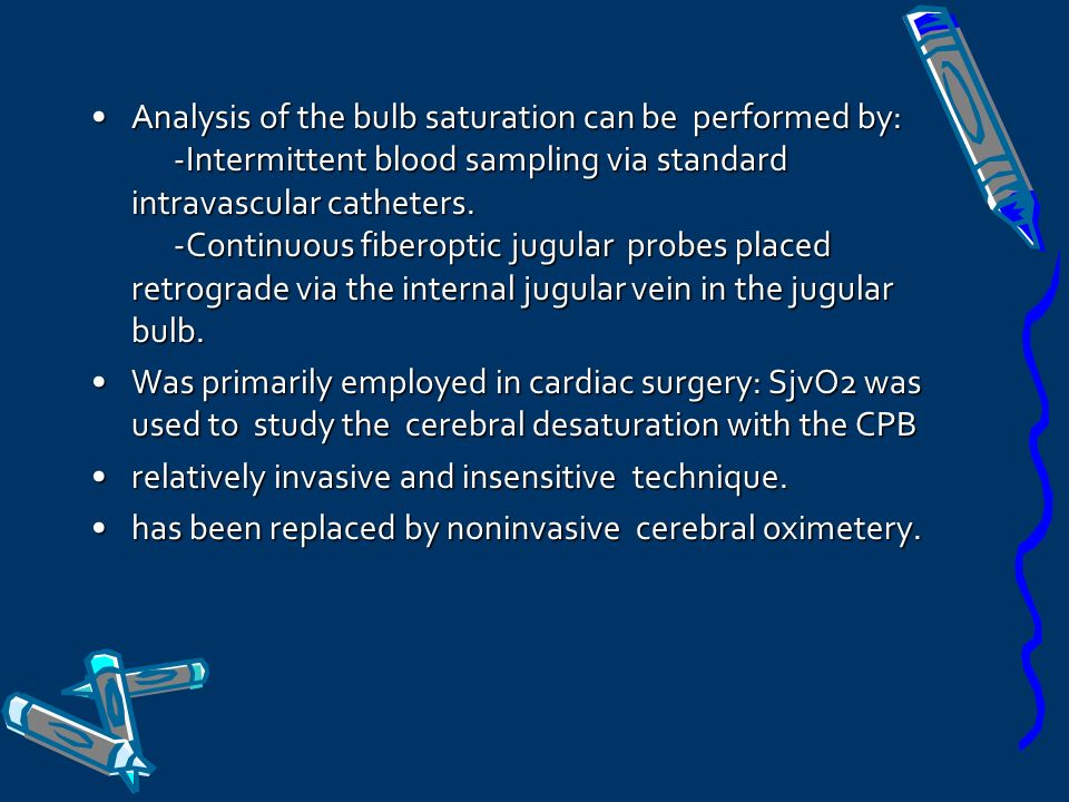 Analysis of the bulb saturation can be performed by: -Intermittent blood sampling via standard intravascular catheters. -Continuous fiberoptic jugular probes placed retrograde via the internal jugular vein in the jugular bulb.