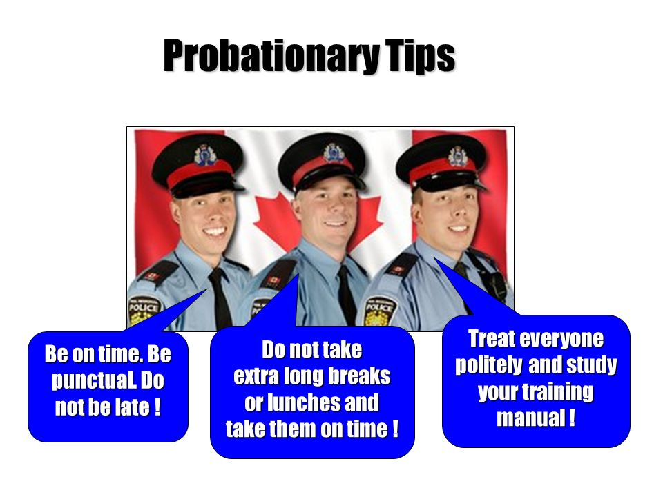 Probationary Tips Treat everyone politely and study your training manual ! Do not take extra long breaks or lunches and take them on time !