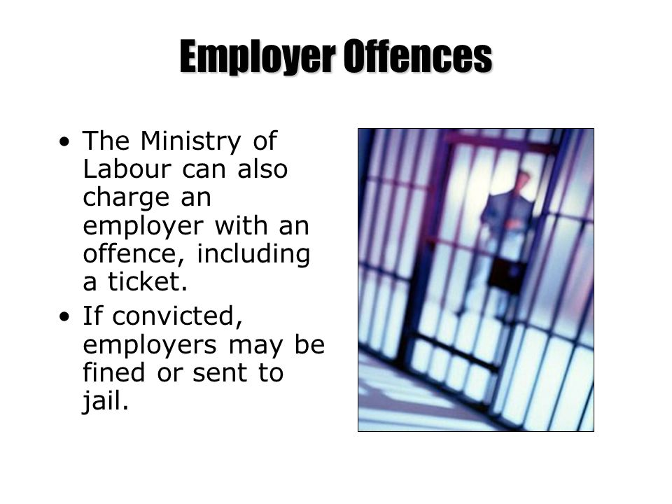 Employer Offences The Ministry of Labour can also charge an employer with an offence, including a ticket.