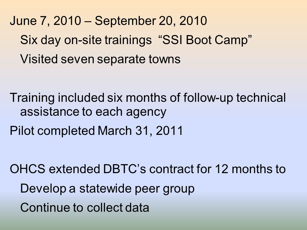 June 7, 2010 – September 20, 2010 Six day on-site trainings SSI Boot Camp Visited seven separate towns Training included six months of follow-up technical assistance to each agency Pilot completed March 31, 2011 OHCS extended DBTC's contract for 12 months to Develop a statewide peer group Continue to collect data