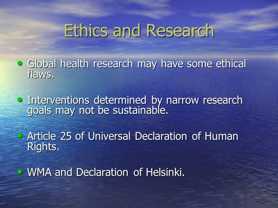 Ethics and Research Global health research may have some ethical flaws. Interventions determined by narrow research goals may not be sustainable.