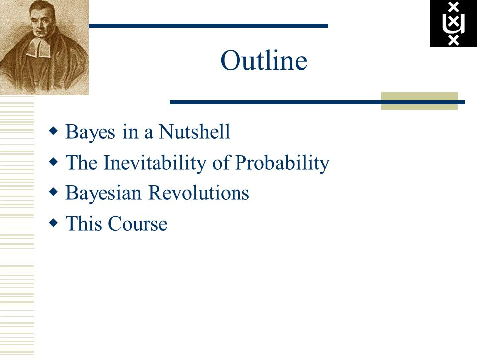 Outline Bayes in a Nutshell The Inevitability of Probability