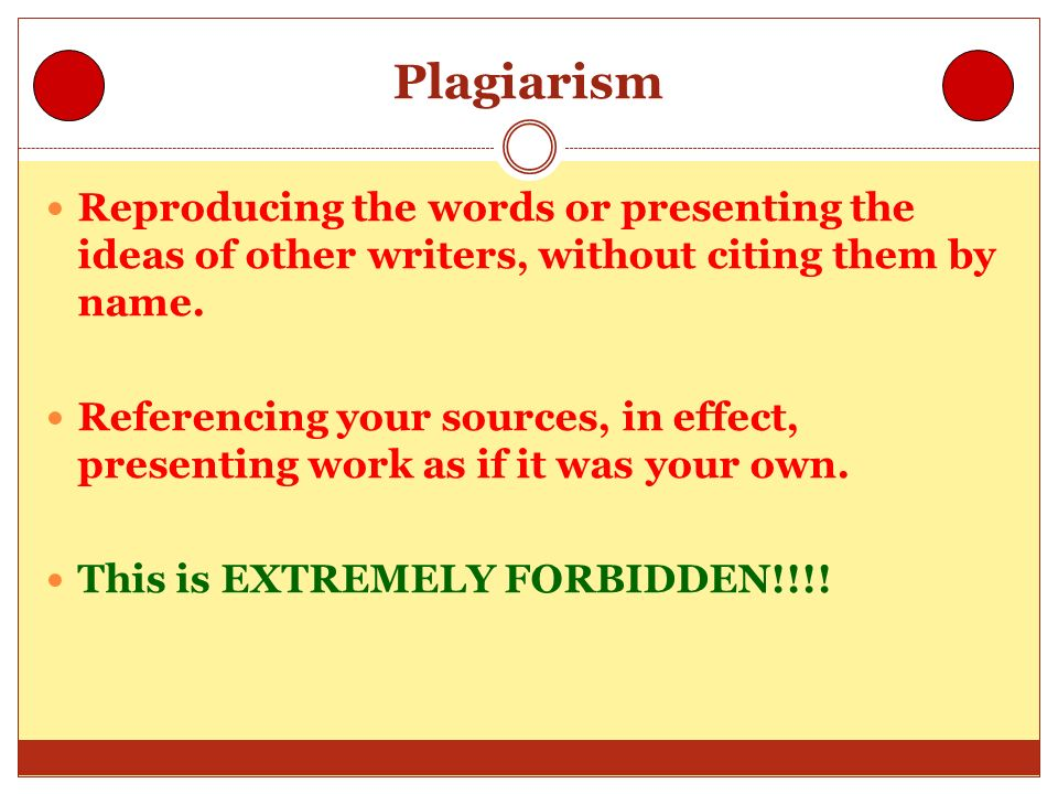 Plagiarism Reproducing the words or presenting the ideas of other writers, without citing them by name.