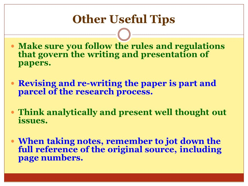 Other Useful Tips Make sure you follow the rules and regulations that govern the writing and presentation of papers.
