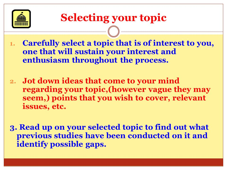 Selecting your topic Carefully select a topic that is of interest to you, one that will sustain your interest and enthusiasm throughout the process.