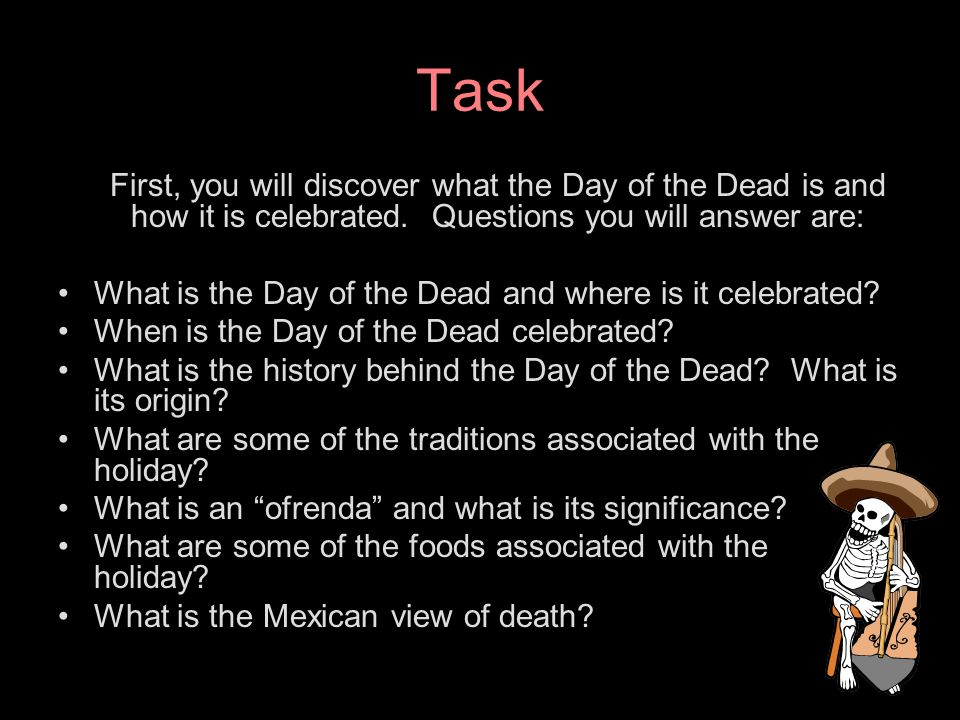 Task First, you will discover what the Day of the Dead is and how it is celebrated. Questions you will answer are: