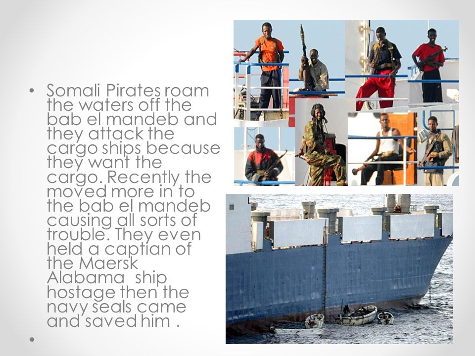 Somali Pirates roam the waters off the bab el mandeb and they attack the cargo ships because they want the cargo.