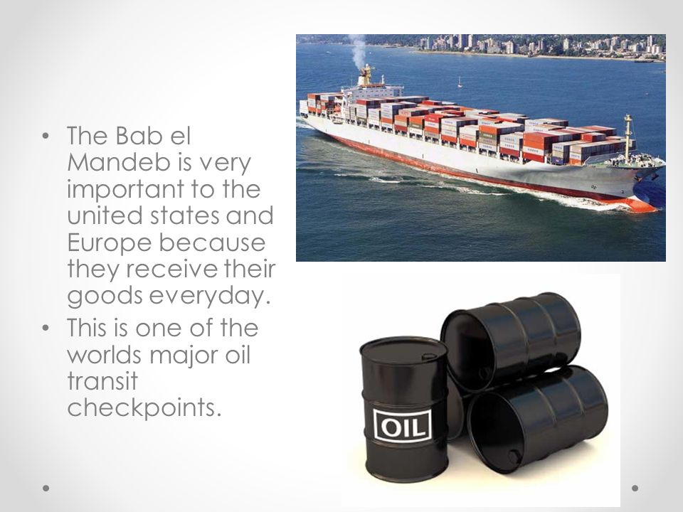 ` The Bab el Mandeb is very important to the united states and Europe because they receive their goods everyday.