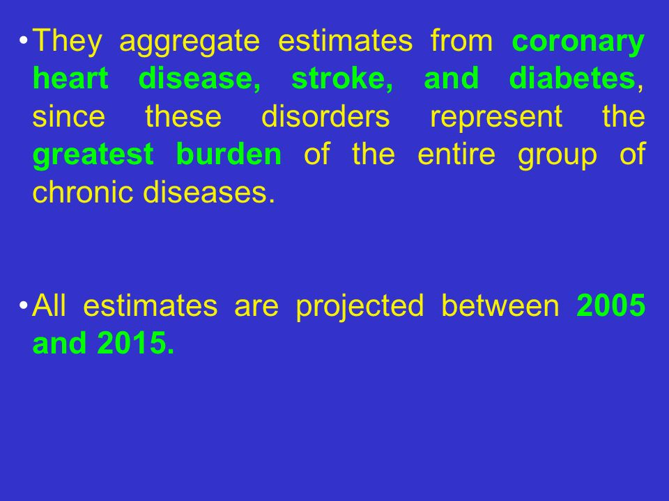 They aggregate estimates from coronary heart disease, stroke, and diabetes, since these disorders represent the greatest burden of the entire group of chronic diseases.