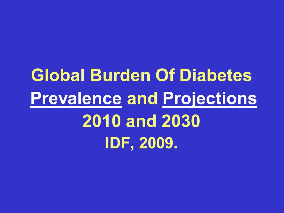 Global Burden Of Diabetes Prevalence and Projections 2010 and 2030 IDF, 2009.