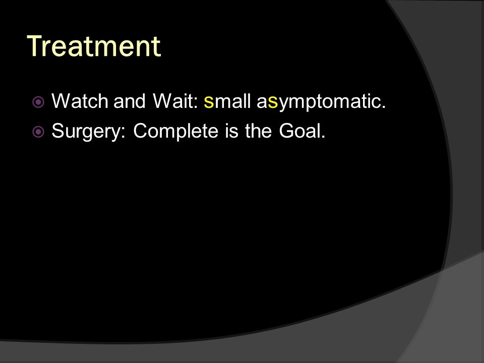 Treatment Watch and Wait: small asymptomatic.