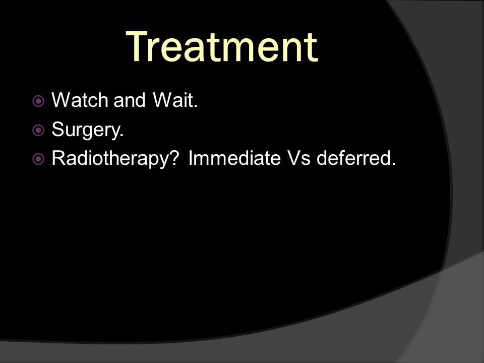 Treatment Watch and Wait. Surgery.