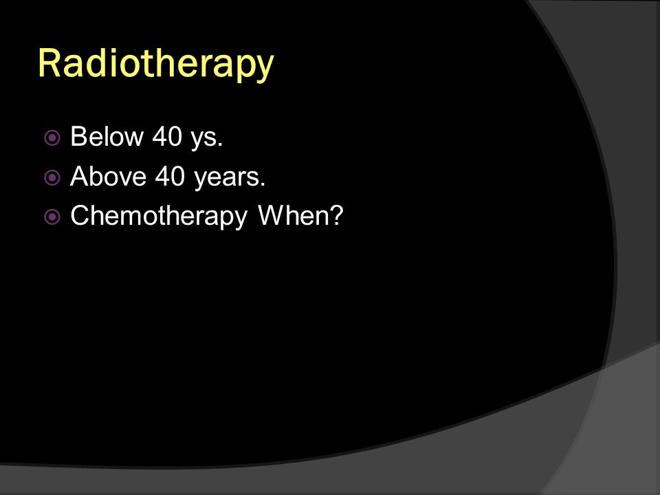 Radiotherapy Below 40 ys. Above 40 years. Chemotherapy When