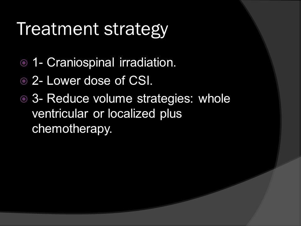 Treatment strategy 1- Craniospinal irradiation. 2- Lower dose of CSI.