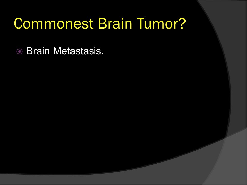 Commonest Brain Tumor Brain Metastasis.