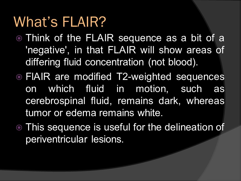 What's FLAIR Think of the FLAIR sequence as a bit of a negative , in that FLAIR will show areas of differing fluid concentration (not blood).