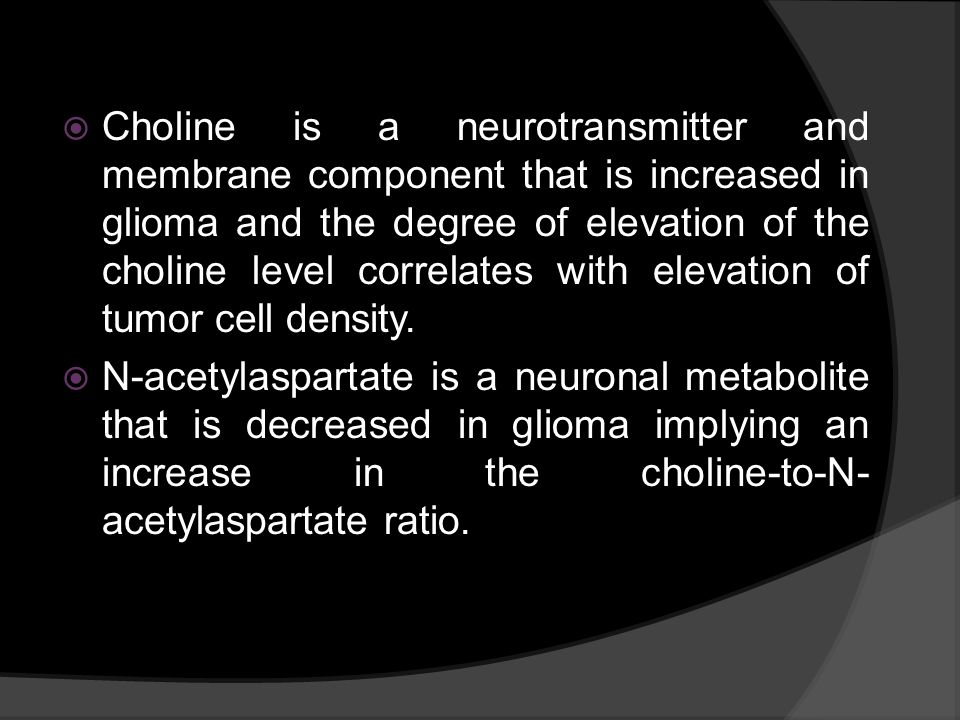 Choline is a neurotransmitter and membrane component that is increased in glioma and the degree of elevation of the choline level correlates with elevation of tumor cell density.