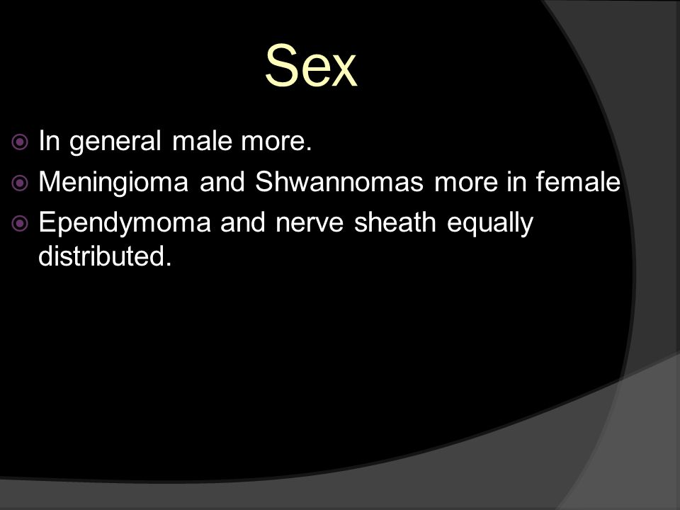 Sex In general male more. Meningioma and Shwannomas more in female