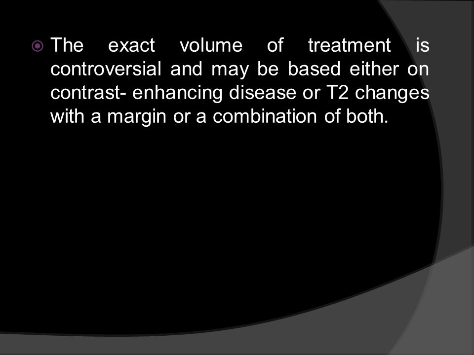 The exact volume of treatment is controversial and may be based either on contrast- enhancing disease or T2 changes with a margin or a combination of both.