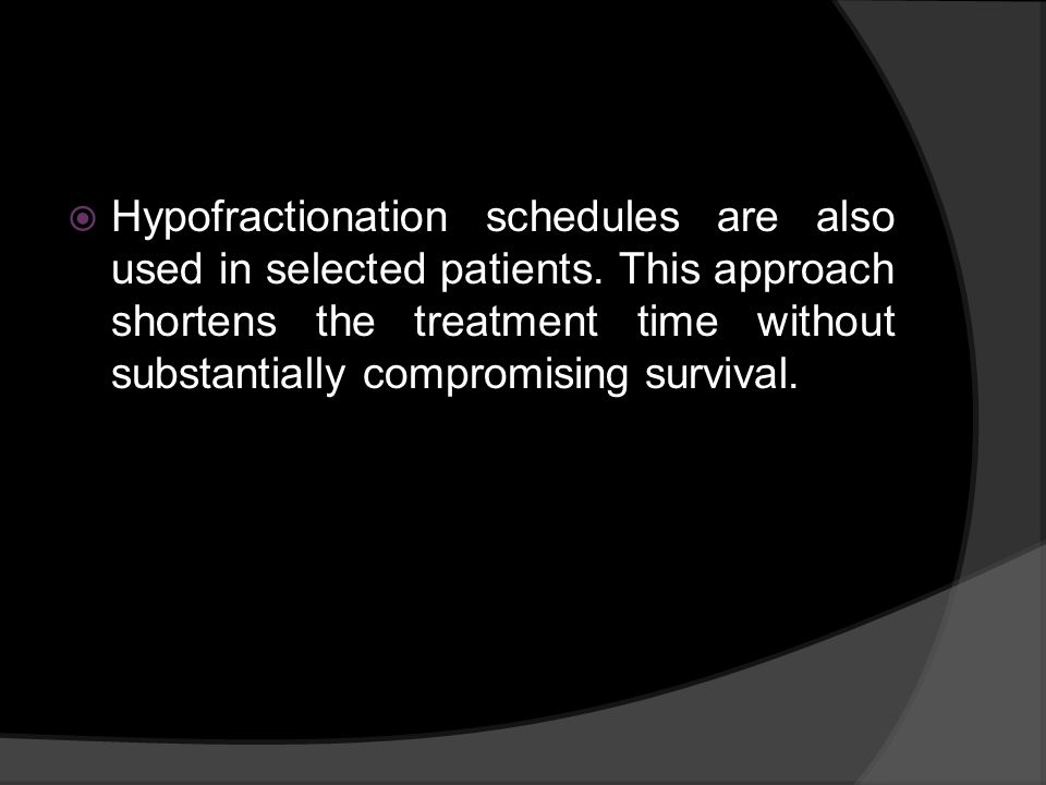 Hypofractionation schedules are also used in selected patients