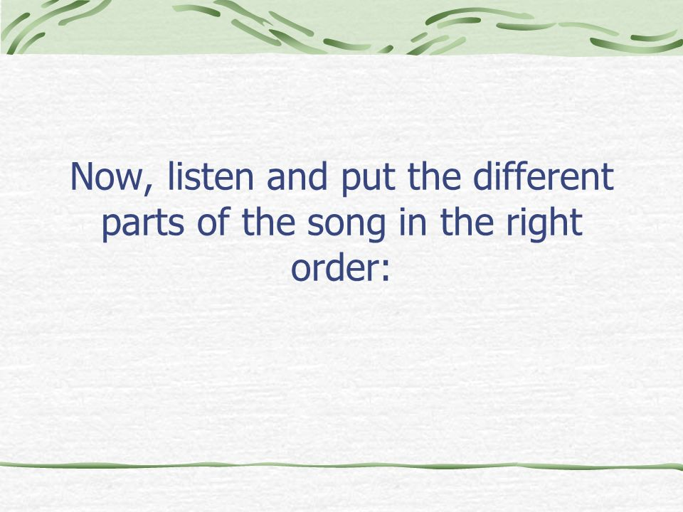 Now, listen and put the different parts of the song in the right order: