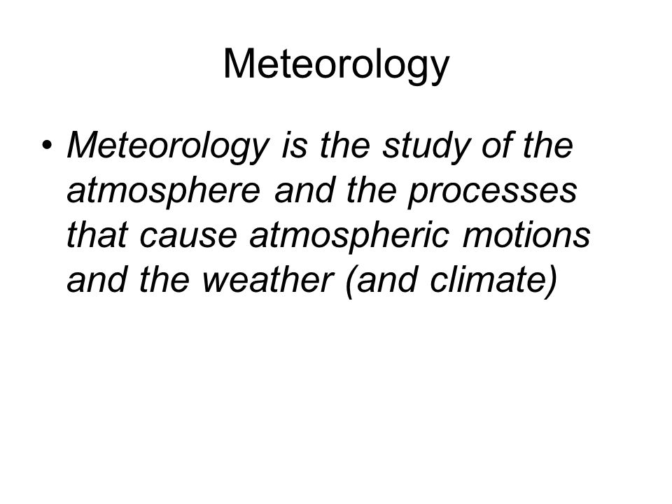Meteorology Meteorology is the study of the atmosphere and the processes that cause atmospheric motions and the weather (and climate)