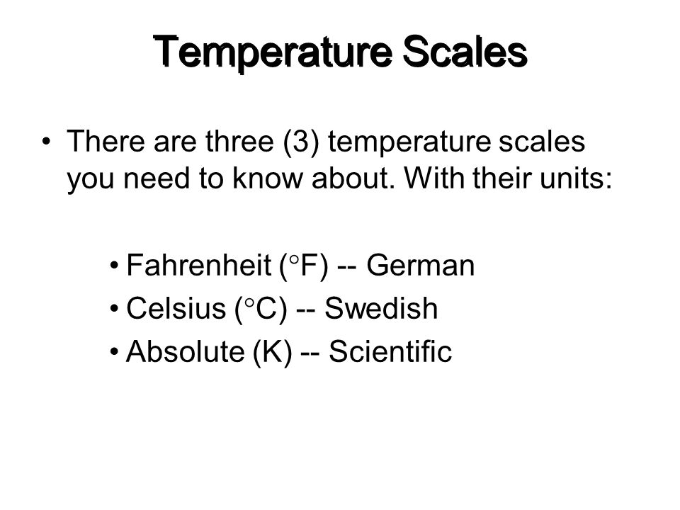 Temperature Scales There are three (3) temperature scales you need to know about. With their units:
