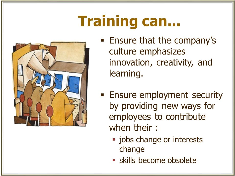 Training can... Ensure that the company's culture emphasizes innovation, creativity, and learning.