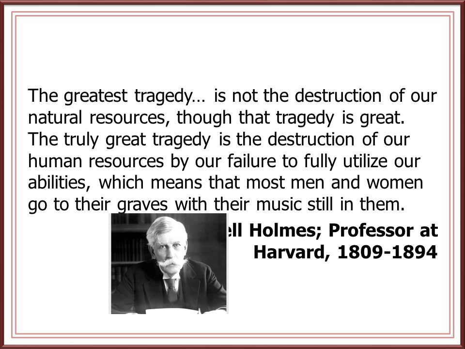 The greatest tragedy… is not the destruction of our natural resources, though that tragedy is great. The truly great tragedy is the destruction of our human resources by our failure to fully utilize our abilities, which means that most men and women go to their graves with their music still in them.