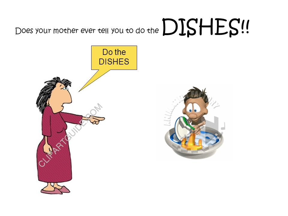 Does your mother ever tell you to do the DISHES!!