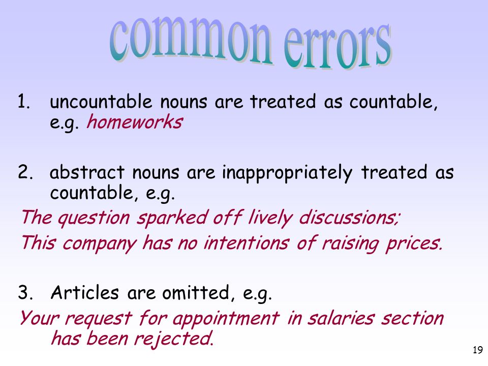 common errors uncountable nouns are treated as countable, e.g. homeworks. 2. abstract nouns are inappropriately treated as countable, e.g.