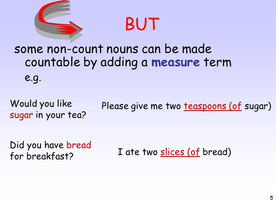 BUT some non-count nouns can be made countable by adding a measure term. e.g. Would you like sugar in your tea