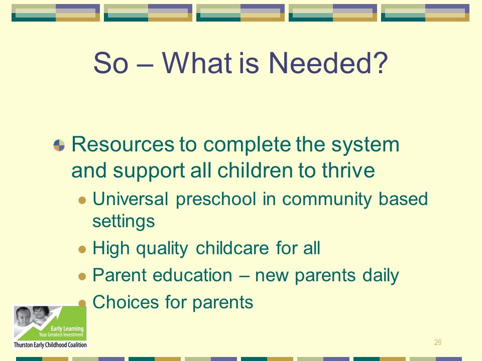 So – What is Needed Resources to complete the system and support all children to thrive. Universal preschool in community based settings.