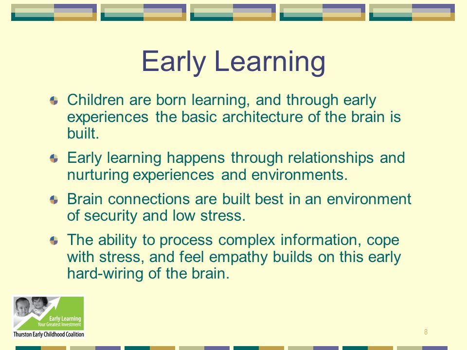 Early Learning Children are born learning, and through early experiences the basic architecture of the brain is built.