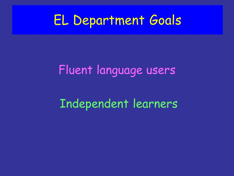 EL Department Goals Fluent language users Independent learners