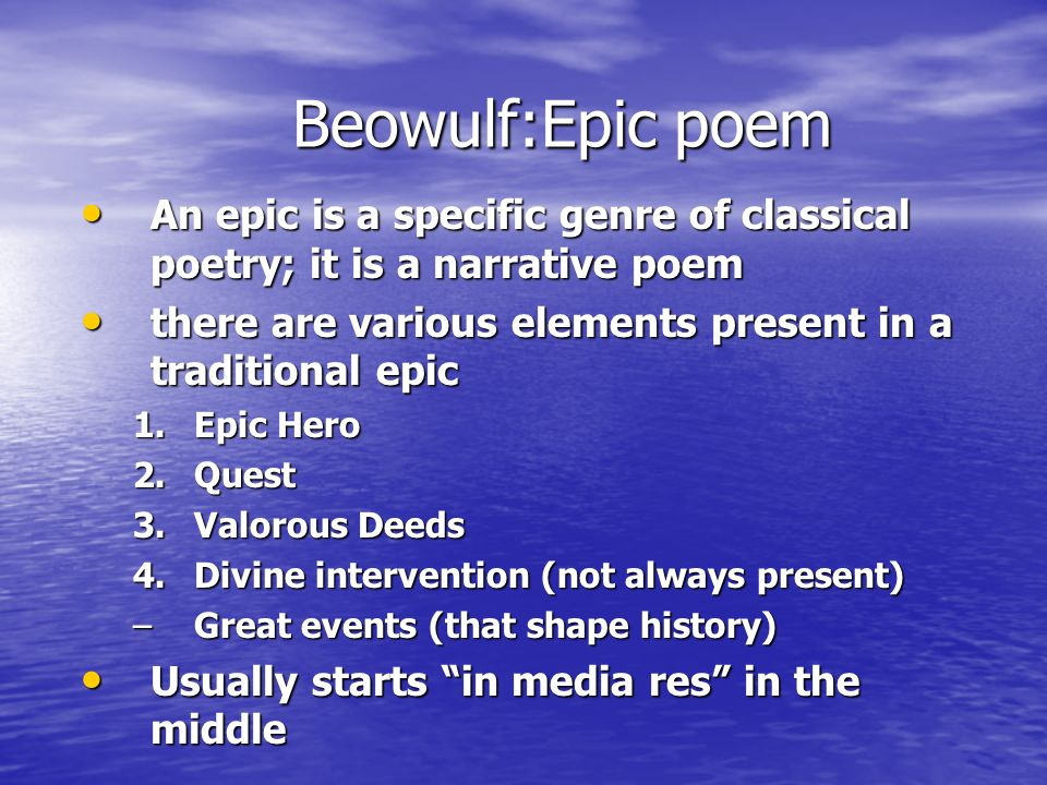Beowulf:Epic poem An epic is a specific genre of classical poetry; it is a narrative poem. there are various elements present in a traditional epic.