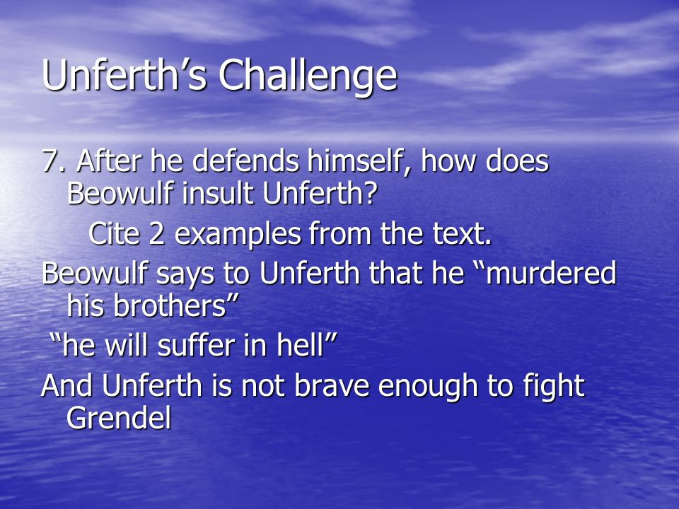 Unferth's Challenge 7. After he defends himself, how does Beowulf insult Unferth Cite 2 examples from the text.