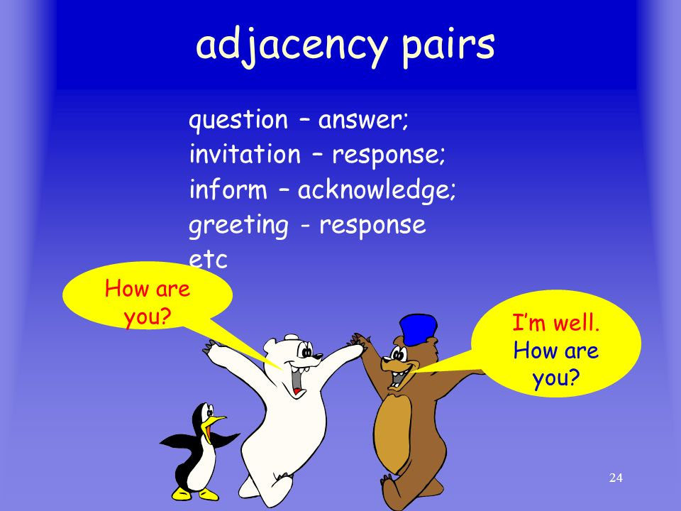 adjacency pairs question – answer; invitation – response;