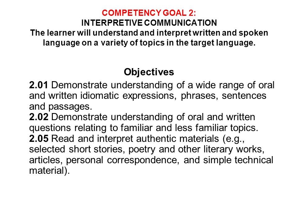 COMPETENCY GOAL 2: INTERPRETIVE COMMUNICATION The learner will understand and interpret written and spoken language on a variety of topics in the target language.