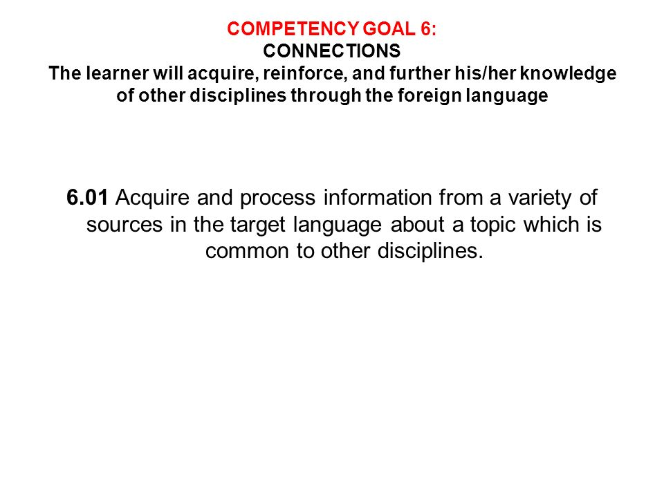 COMPETENCY GOAL 6: CONNECTIONS The learner will acquire, reinforce, and further his/her knowledge of other disciplines through the foreign language