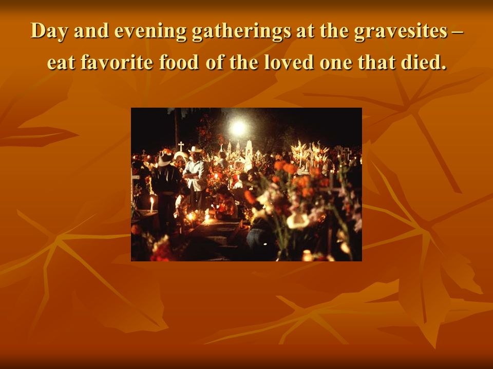 Day and evening gatherings at the gravesites – eat favorite food of the loved one that died.