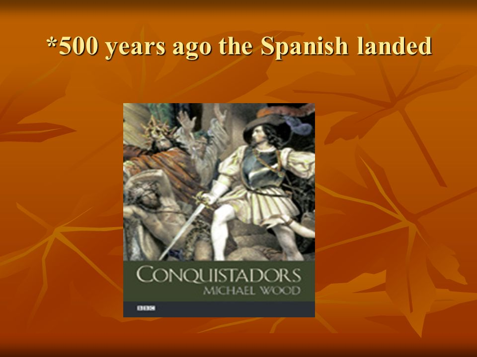 *500 years ago the Spanish landed
