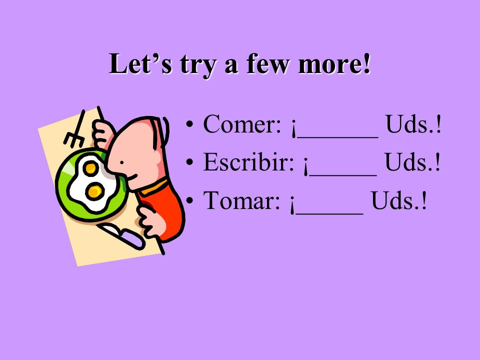 Let's try a few more! Comer: ¡______ Uds.! Escribir: ¡_____ Uds.!