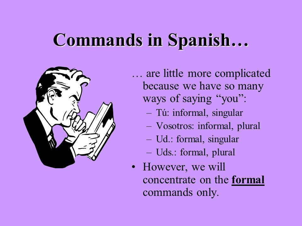 Commands in Spanish… … are little more complicated because we have so many ways of saying you : Tú: informal, singular.